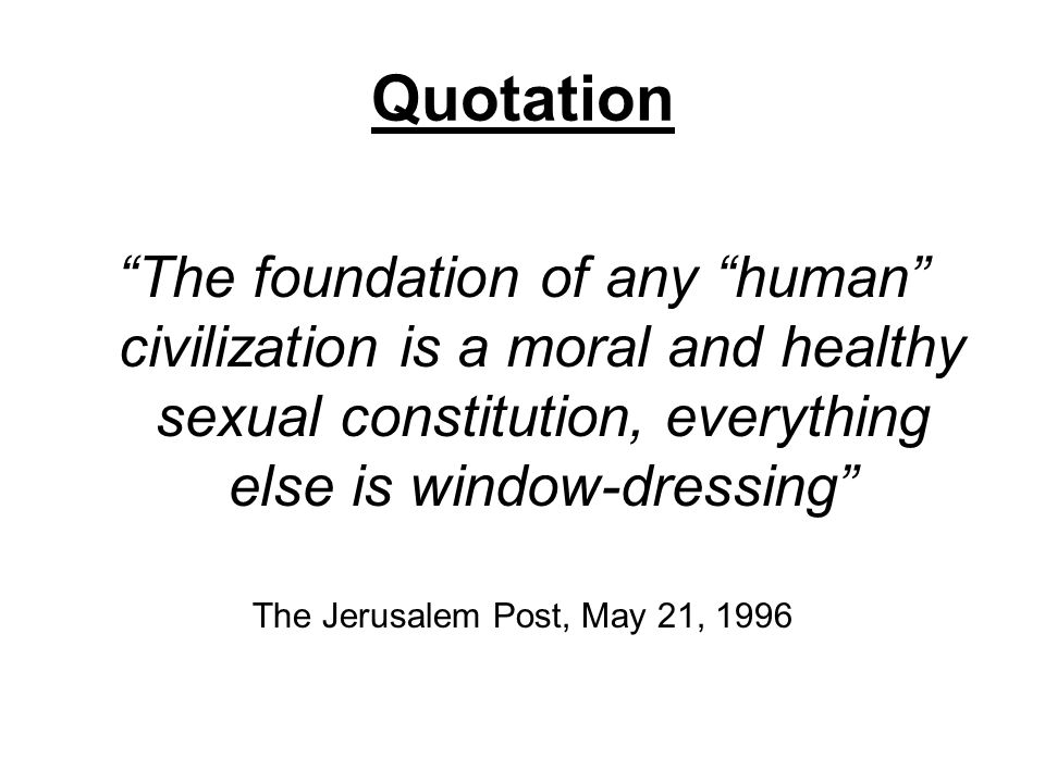 Quotation The foundation of any human civilization is a moral and healthy sexual constitution, everything else is window-dressing The Jerusalem Post,
