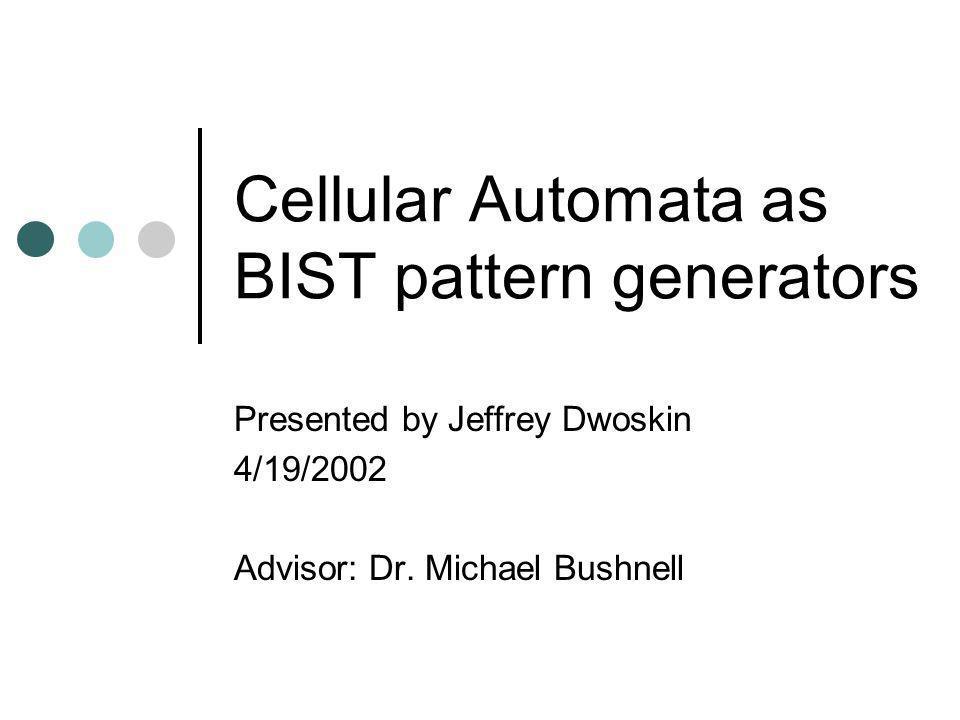 Cellular Automata as BIST pattern generators Presented by Jeffrey Dwoskin 4/19/2002 Advisor: Dr. Michael Bushnell