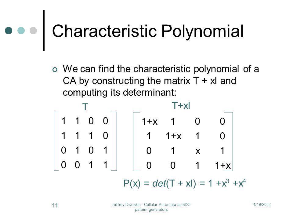 4/19/2002Jeffrey Dwoskin - Cellular Automata as BIST pattern generators 11 Characteristic Polynomial We can find the characteristic polynomial of a CA
