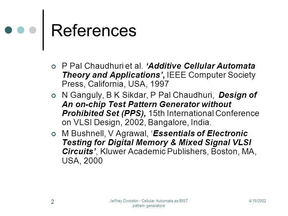 4/19/2002Jeffrey Dwoskin - Cellular Automata as BIST pattern generators 2 References P Pal Chaudhuri et al. Additive Cellular Automata Theory and Appl