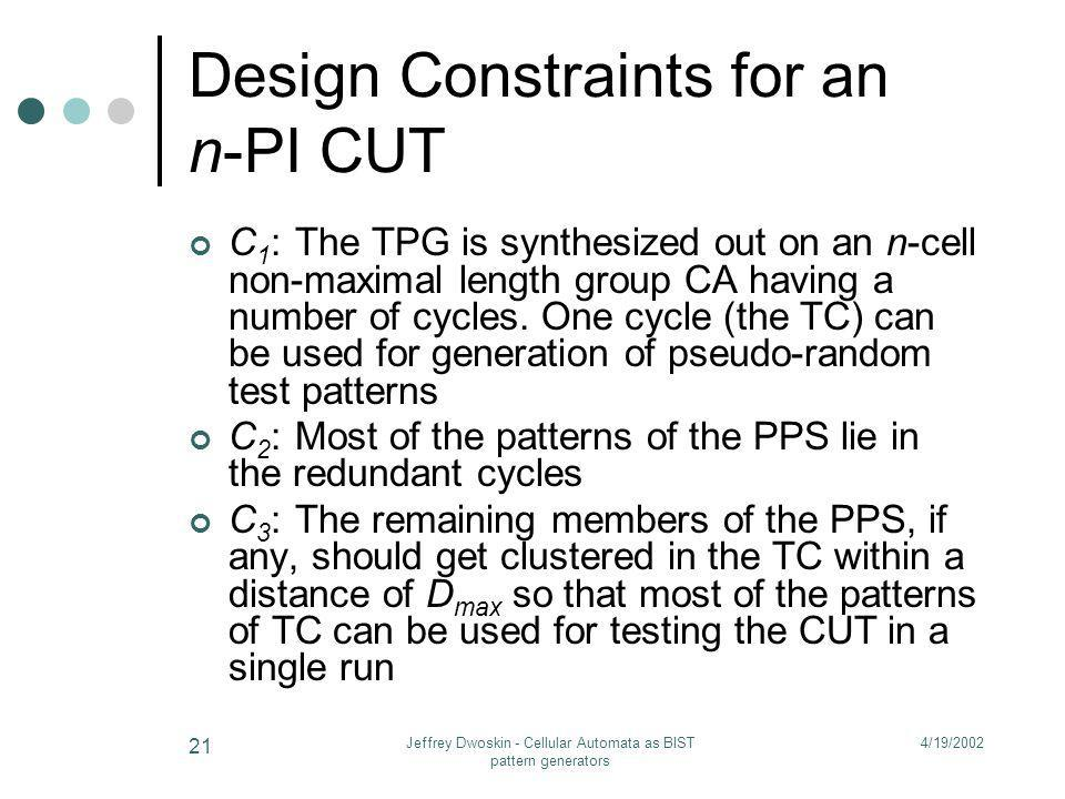 4/19/2002Jeffrey Dwoskin - Cellular Automata as BIST pattern generators 21 Design Constraints for an n-PI CUT C 1 :The TPG is synthesized out on an n-