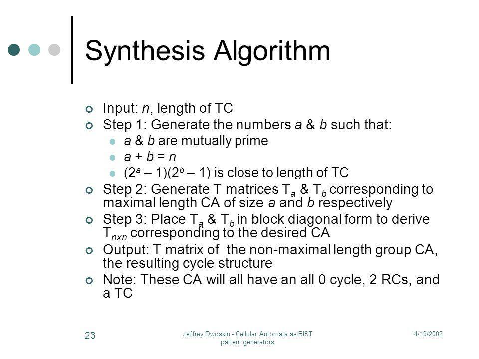 4/19/2002Jeffrey Dwoskin - Cellular Automata as BIST pattern generators 23 Synthesis Algorithm Input: n, length of TC Step 1: Generate the numbers a &