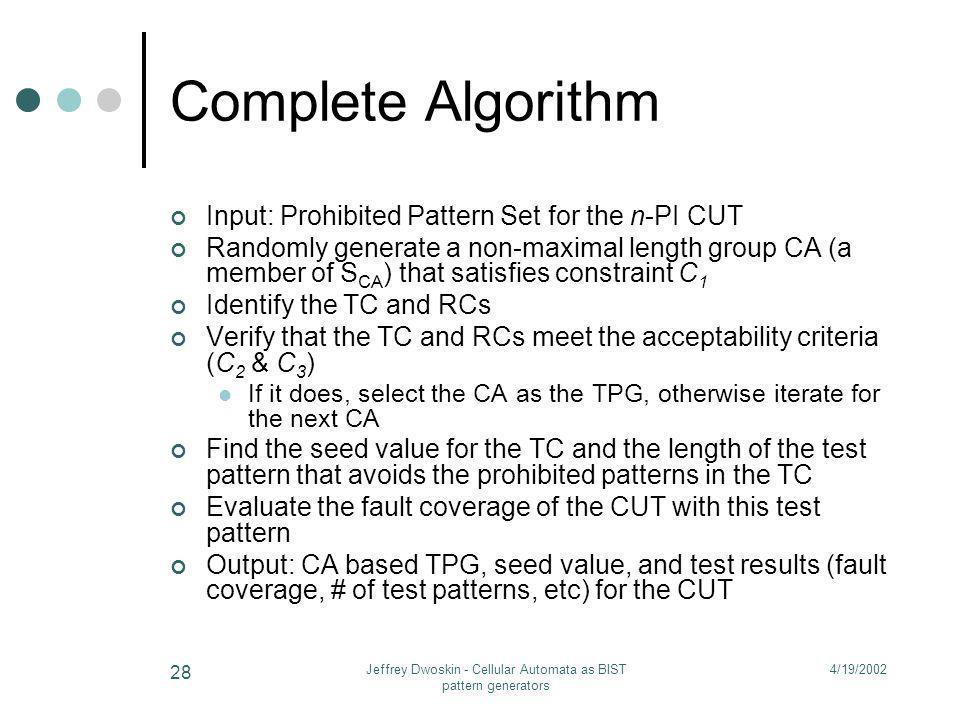 4/19/2002Jeffrey Dwoskin - Cellular Automata as BIST pattern generators 28 Complete Algorithm Input: Prohibited Pattern Set for the n-PI CUT Randomly