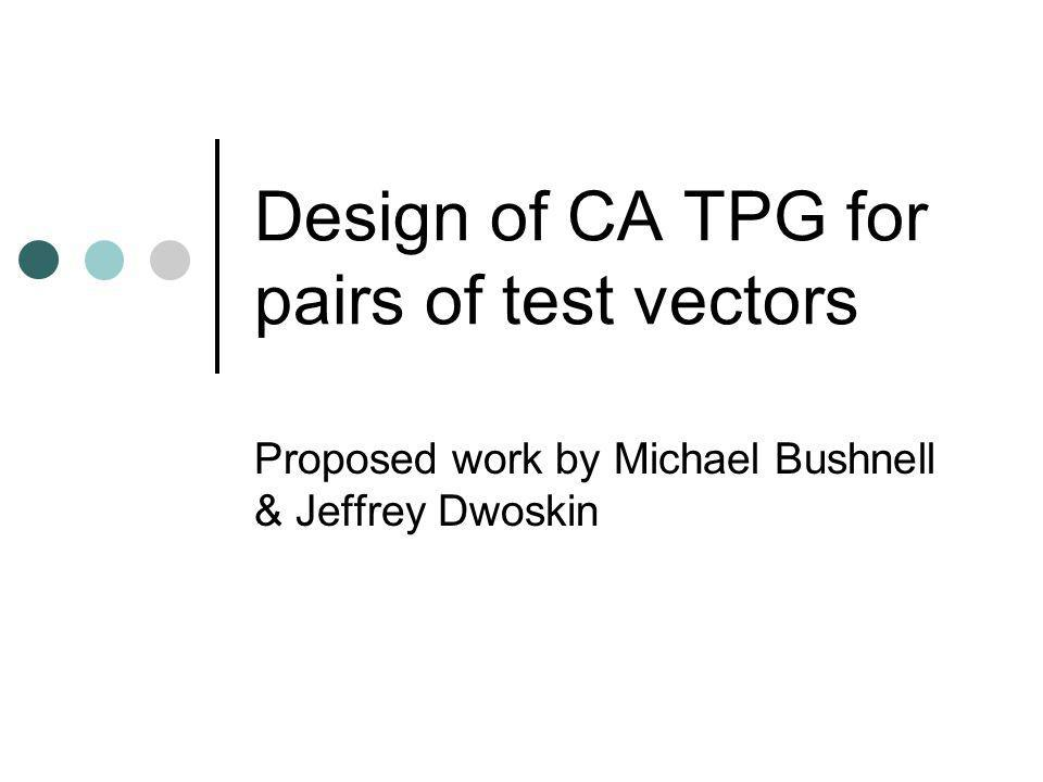 Design of CA TPG for pairs of test vectors Proposed work by Michael Bushnell & Jeffrey Dwoskin