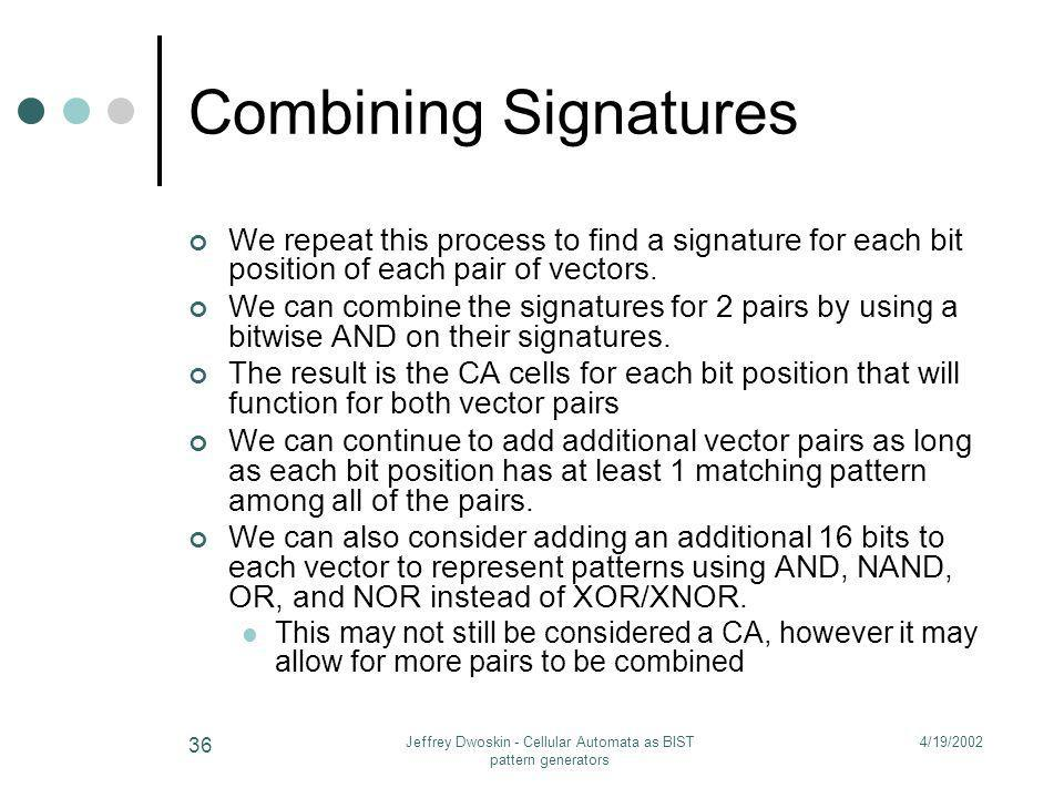 4/19/2002Jeffrey Dwoskin - Cellular Automata as BIST pattern generators 36 Combining Signatures We repeat this process to find a signature for each bi