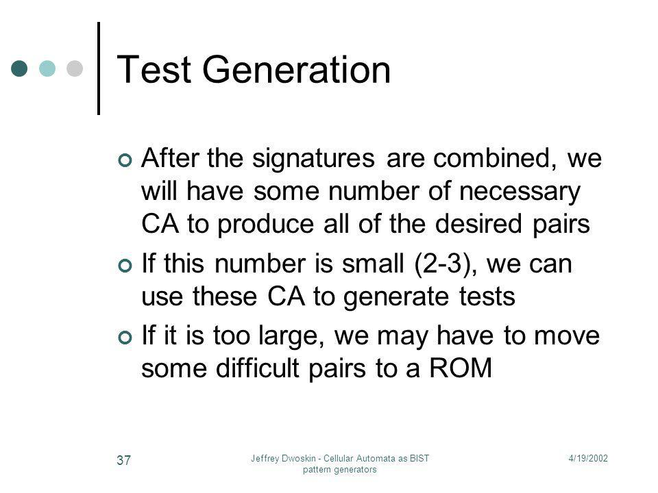 4/19/2002Jeffrey Dwoskin - Cellular Automata as BIST pattern generators 37 Test Generation After the signatures are combined, we will have some number