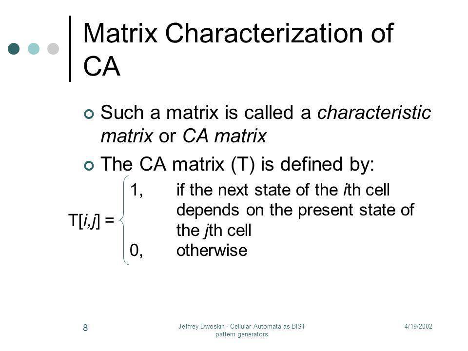 4/19/2002Jeffrey Dwoskin - Cellular Automata as BIST pattern generators 8 Matrix Characterization of CA Such a matrix is called a characteristic matri