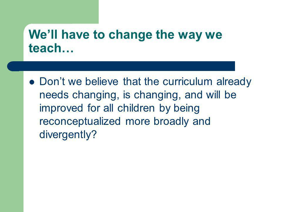 Well have to change the way we teach… Dont we believe that the curriculum already needs changing, is changing, and will be improved for all children by being reconceptualized more broadly and divergently