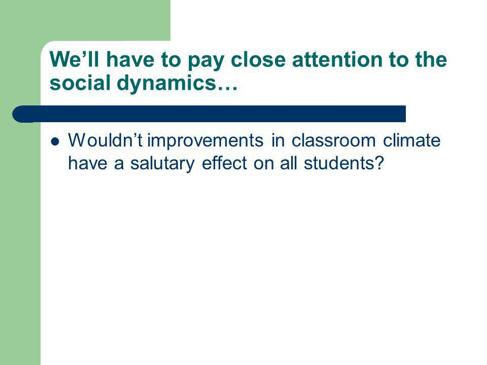 Well have to pay close attention to the social dynamics… Wouldnt improvements in classroom climate have a salutary effect on all students