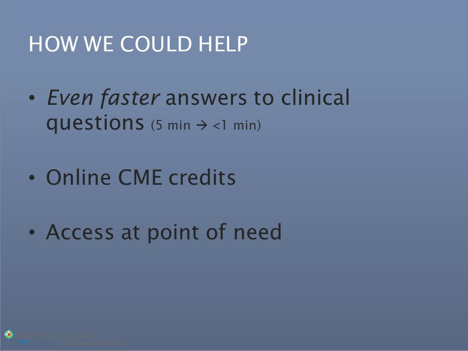 Even faster answers to clinical questions (5 min <1 min) Online CME credits Access at point of need HOW WE COULD HELP