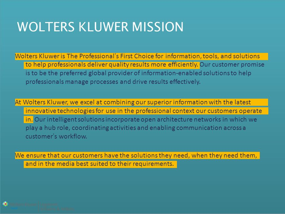 WOLTERS KLUWER MISSION Wolters Kluwer is The Professionals First Choice for information, tools, and solutions to help professionals deliver quality results more efficiently.