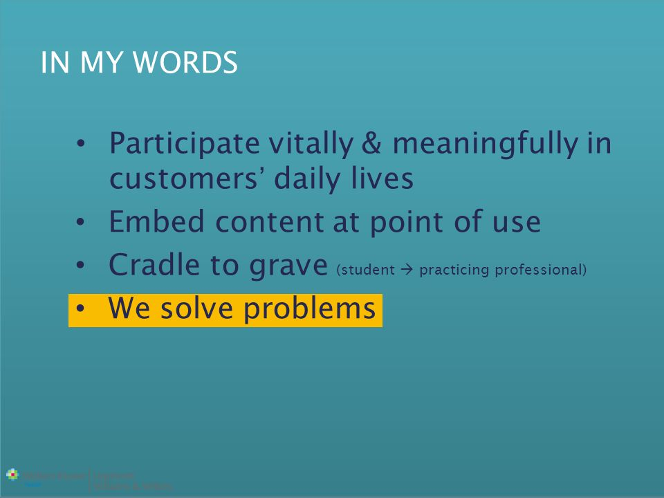 IN MY WORDS Participate vitally & meaningfully in customers daily lives Embed content at point of use Cradle to grave (student practicing professional) We solve problems