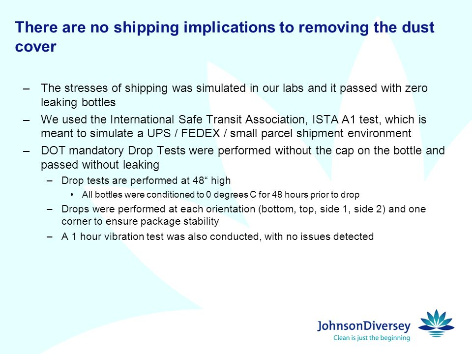 There are no shipping implications to removing the dust cover –The stresses of shipping was simulated in our labs and it passed with zero leaking bottles –We used the International Safe Transit Association, ISTA A1 test, which is meant to simulate a UPS / FEDEX / small parcel shipment environment –DOT mandatory Drop Tests were performed without the cap on the bottle and passed without leaking –Drop tests are performed at 48 high All bottles were conditioned to 0 degrees C for 48 hours prior to drop –Drops were performed at each orientation (bottom, top, side 1, side 2) and one corner to ensure package stability –A 1 hour vibration test was also conducted, with no issues detected