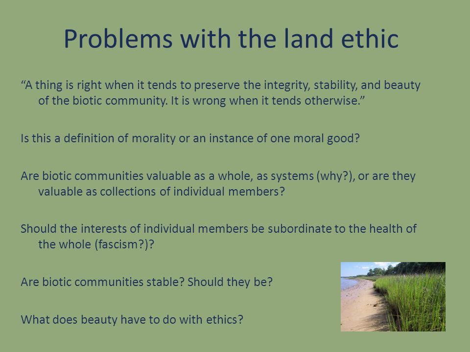 Problems with the land ethic A thing is right when it tends to preserve the integrity, stability, and beauty of the biotic community. It is wrong when
