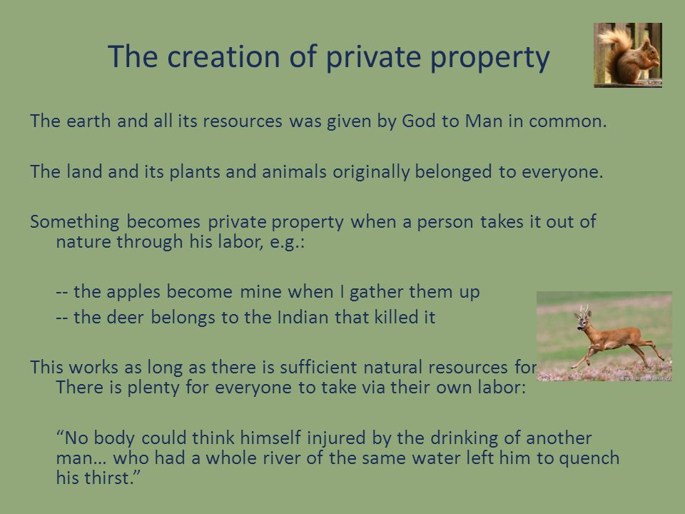 The creation of private property The earth and all its resources was given by God to Man in common. The land and its plants and animals originally bel