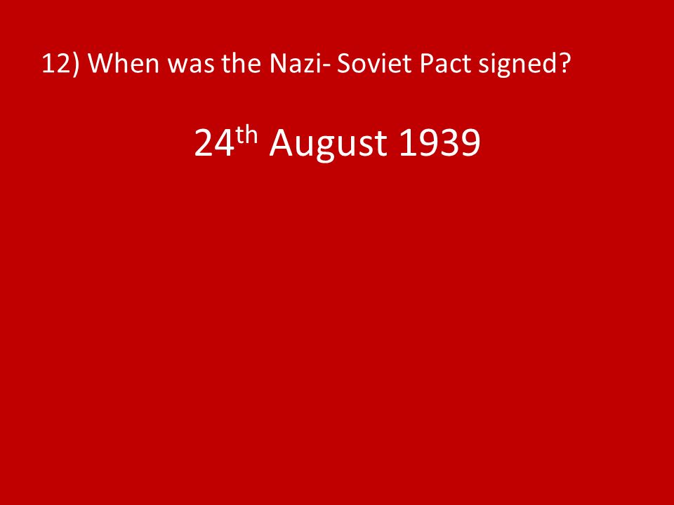 12) When was the Nazi- Soviet Pact signed? 24 th August 1939