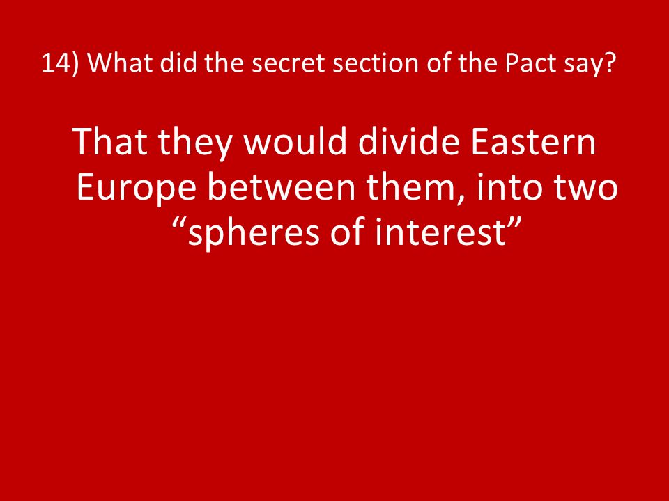 14) What did the secret section of the Pact say? That they would divide Eastern Europe between them, into two spheres of interest