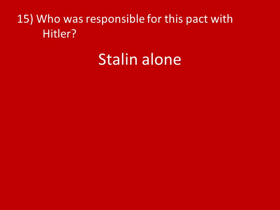 15) Who was responsible for this pact with Hitler? Stalin alone