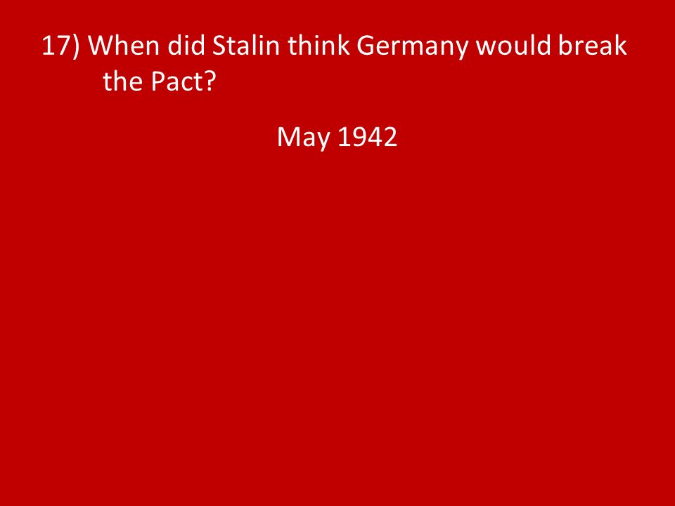 17) When did Stalin think Germany would break the Pact May 1942