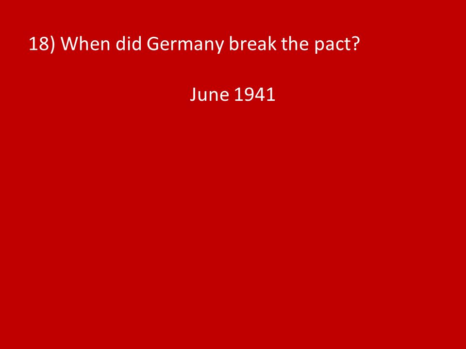 18) When did Germany break the pact? June 1941