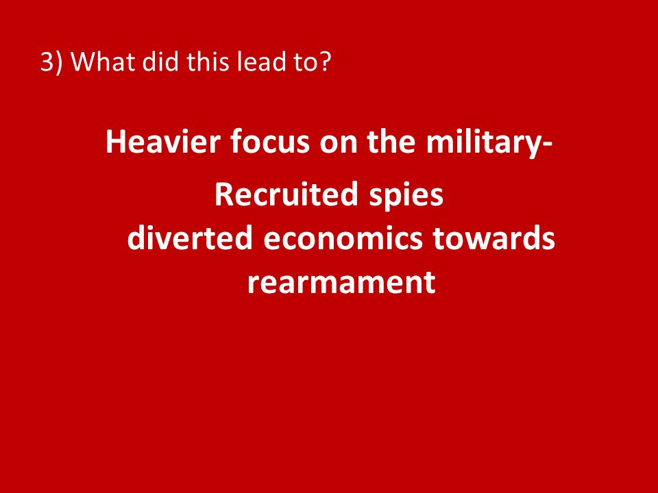 3) What did this lead to? Heavier focus on the military- Recruited spies diverted economics towards rearmament