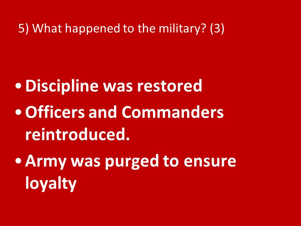 5) What happened to the military? (3) Discipline was restored Officers and Commanders reintroduced. Army was purged to ensure loyalty