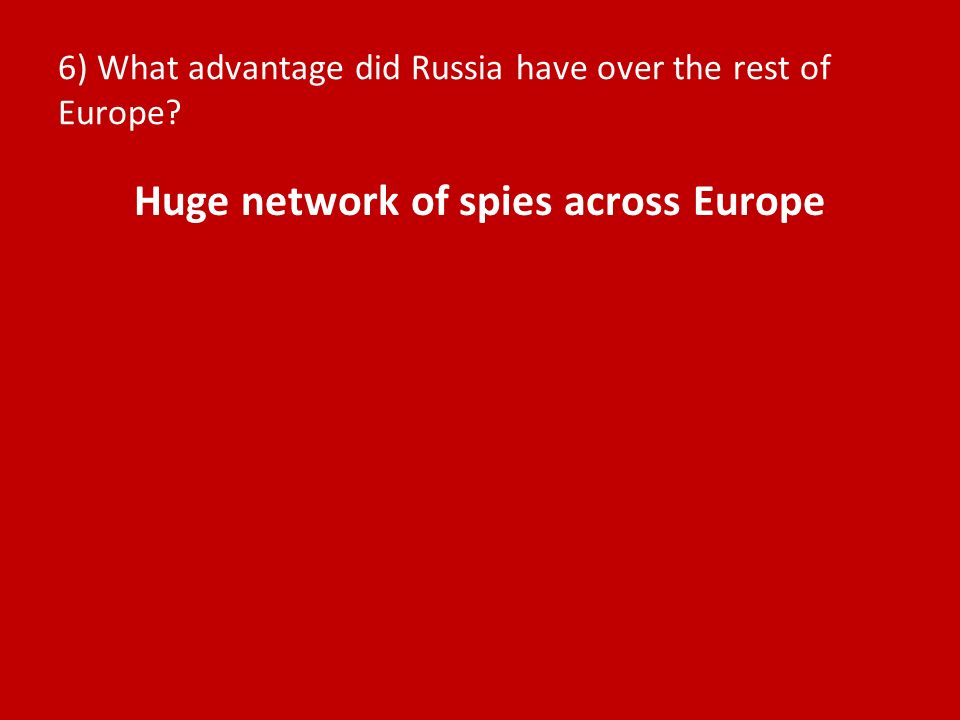 6) What advantage did Russia have over the rest of Europe Huge network of spies across Europe