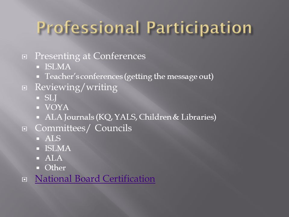 Presenting at Conferences ISLMA Teachers conferences (getting the message out) Reviewing/writing SLJ VOYA ALA Journals (KQ, YALS, Children & Libraries) Committees/ Councils ALS ISLMA ALA Other National Board Certification