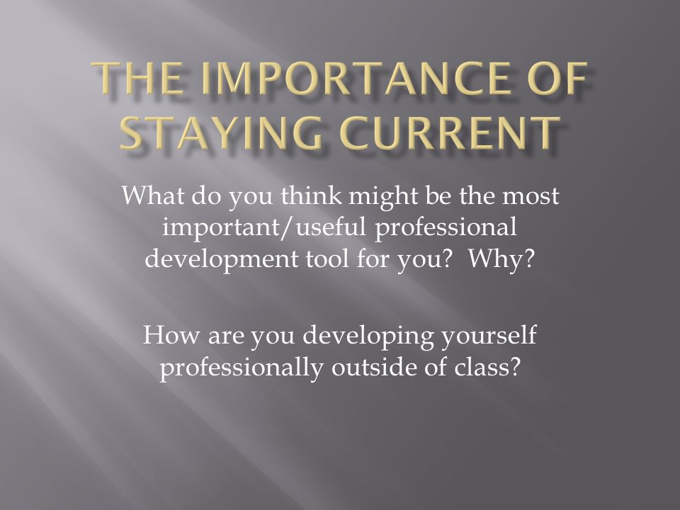 What do you think might be the most important/useful professional development tool for you? Why? How are you developing yourself professionally outsid