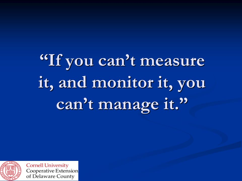 If you cant measure it, and monitor it, you cant manage it.