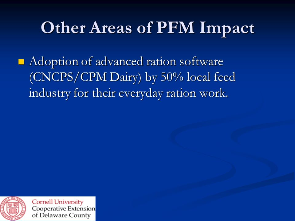 Other Areas of PFM Impact Adoption of advanced ration software (CNCPS/CPM Dairy) by 50% local feed industry for their everyday ration work. Adoption o