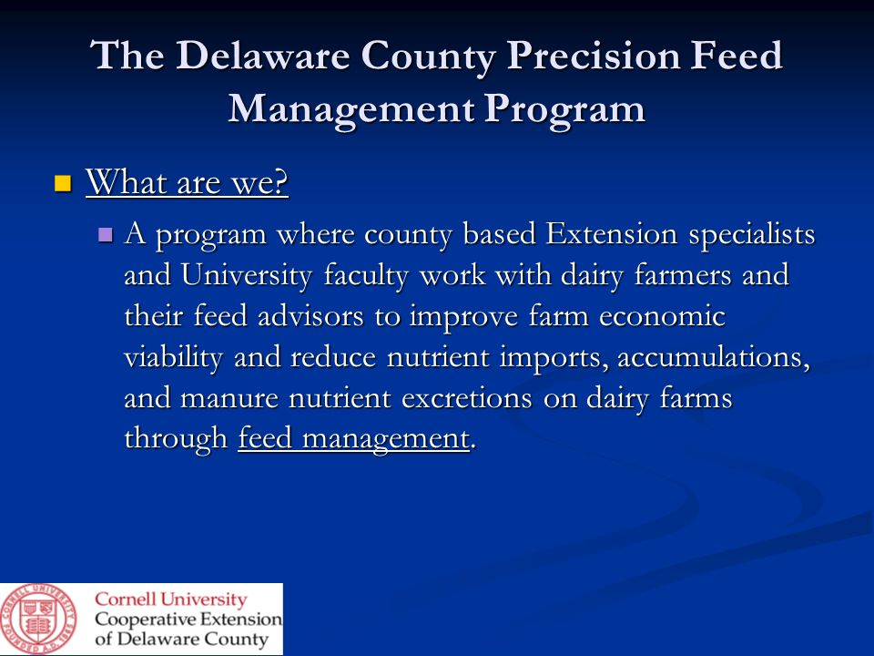 The Delaware County Precision Feed Management Program What are we? What are we? A program where county based Extension specialists and University facu