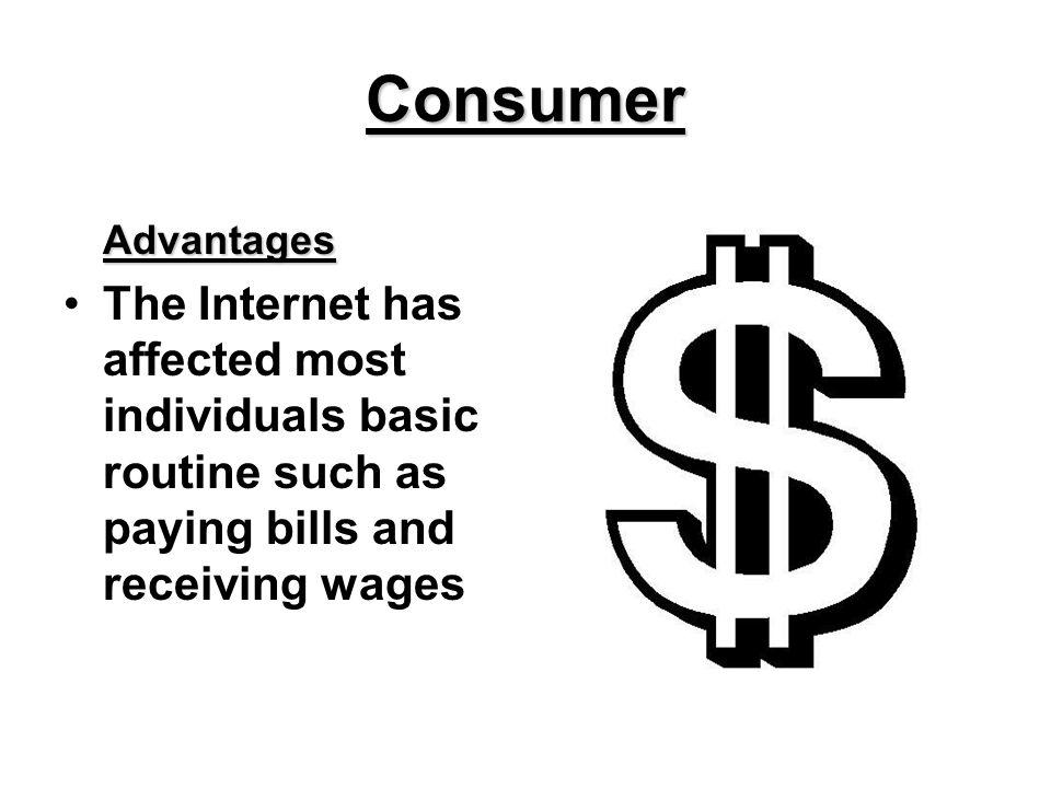 Consumer Advantages The Internet has affected most individuals basic routine such as paying bills and receiving wages
