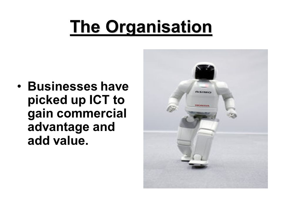 The Organisation Businesses have picked up ICT to gain commercial advantage and add value.