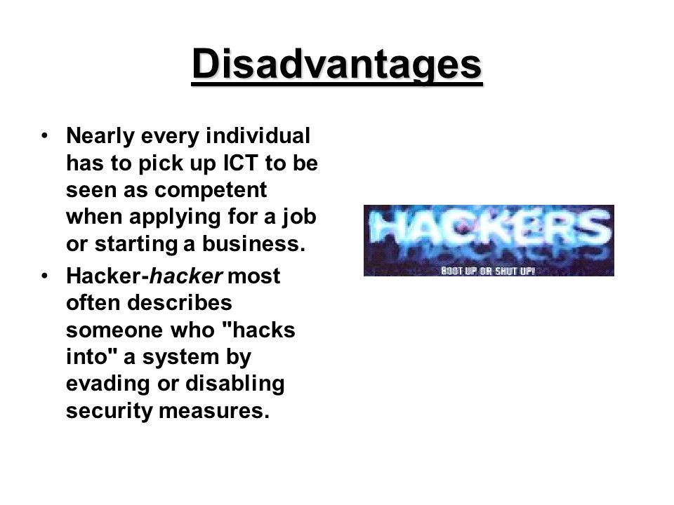 Disadvantages Nearly every individual has to pick up ICT to be seen as competent when applying for a job or starting a business.