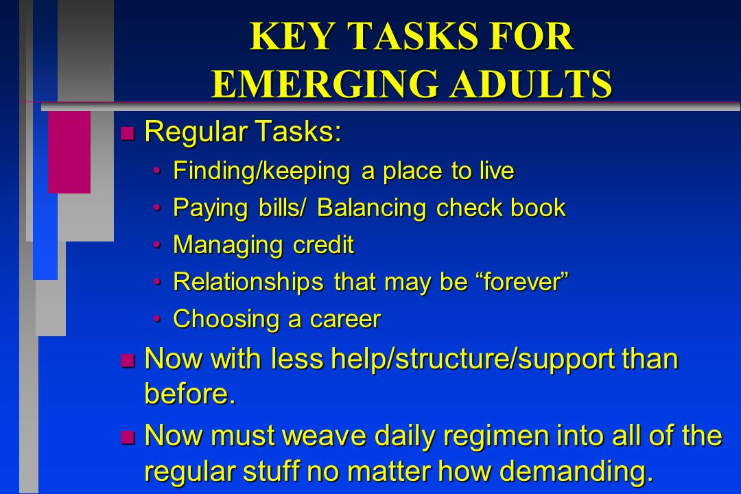 KEY TASKS FOR EMERGING ADULTS n Regular Tasks: Finding/keeping a place to liveFinding/keeping a place to live Paying bills/ Balancing check bookPaying bills/ Balancing check book Managing creditManaging credit Relationships that may be foreverRelationships that may be forever Choosing a careerChoosing a career n Now with less help/structure/support than before.