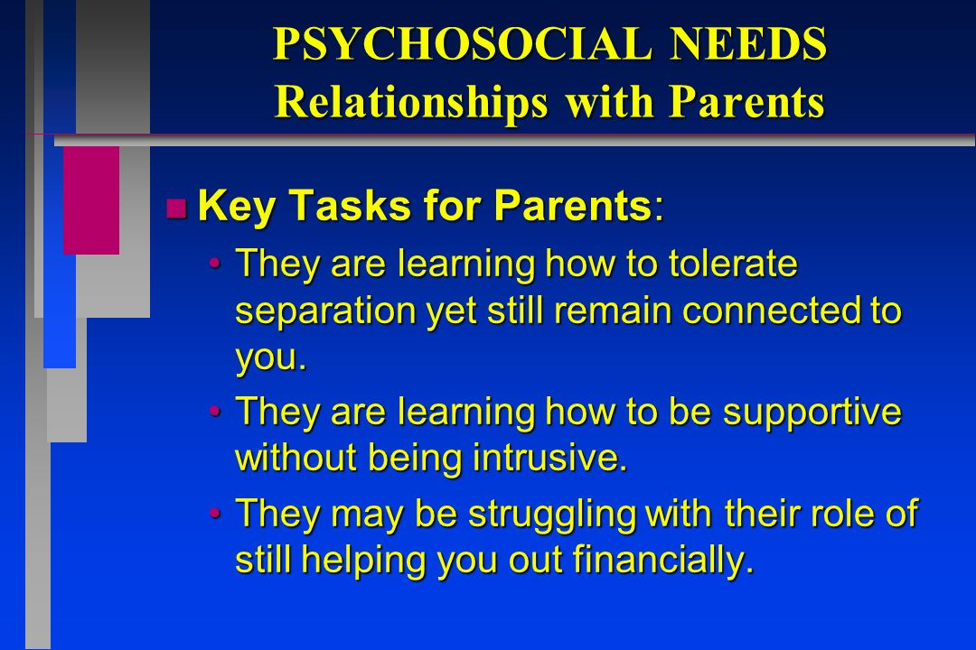 PSYCHOSOCIAL NEEDS Relationships with Parents n Key Tasks for Parents: They are learning how to tolerate separation yet still remain connected to you.They are learning how to tolerate separation yet still remain connected to you.