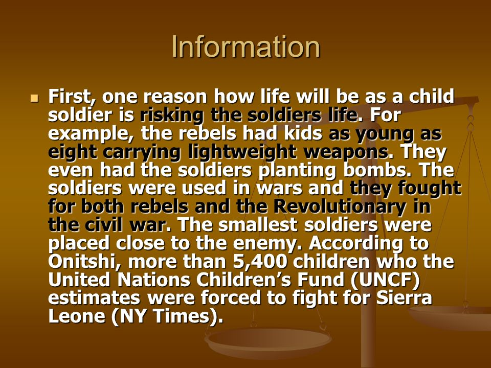 Information First, one reason how life will be as a child soldier is risking the soldiers life. For example, the rebels had kids as young as eight car