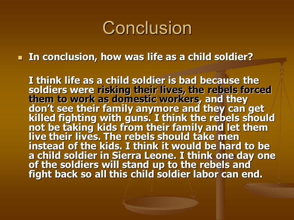 Conclusion In conclusion, how was life as a child soldier? In conclusion, how was life as a child soldier? I think life as a child soldier is bad beca