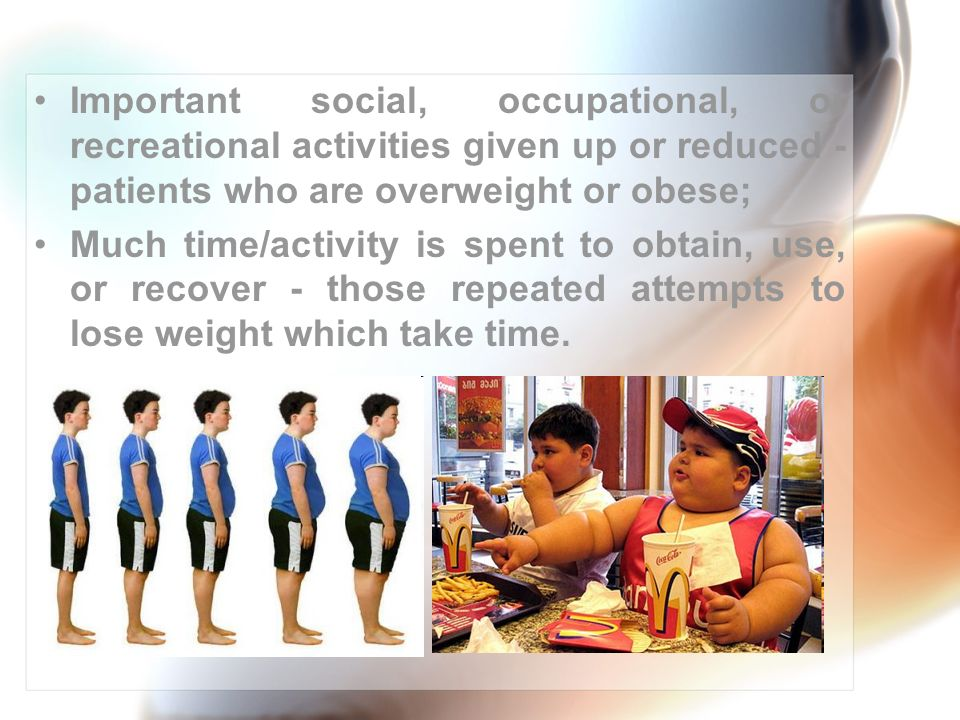 Important social, occupational, or recreational activities given up or reduced - patients who are overweight or obese; Much time/activity is spent to