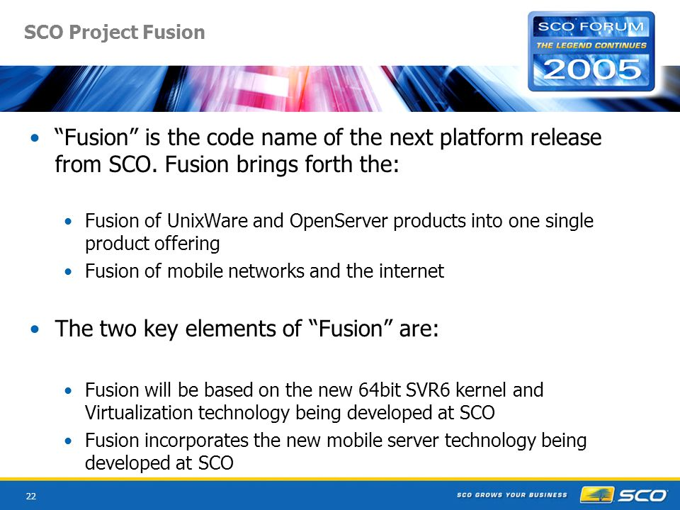 22 SCO Project Fusion Fusion is the code name of the next platform release from SCO. Fusion brings forth the: Fusion of UnixWare and OpenServer produc