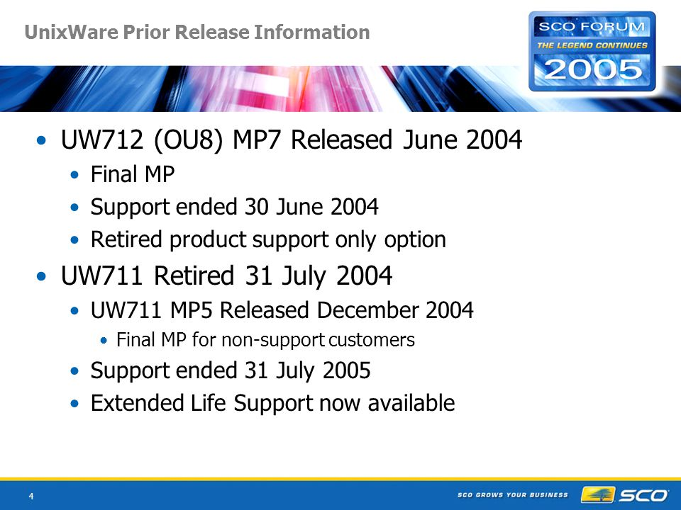 4 UnixWare Prior Release Information UW712 (OU8) MP7 Released June 2004 Final MP Support ended 30 June 2004 Retired product support only option UW711