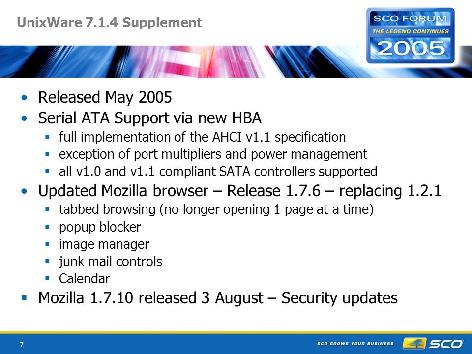 7 UnixWare 7.1.4 Supplement Released May 2005 Serial ATA Support via new HBA full implementation of the AHCI v1.1 specification exception of port mult