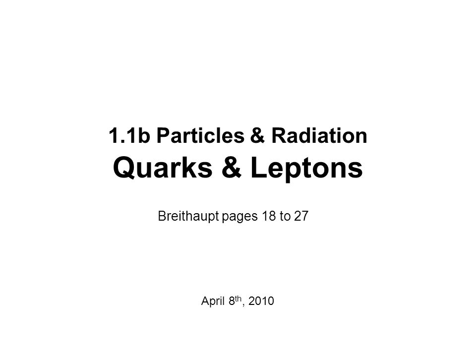 1.1b Particles & Radiation Quarks & Leptons Breithaupt pages 18 to 27 April 8 th, 2010