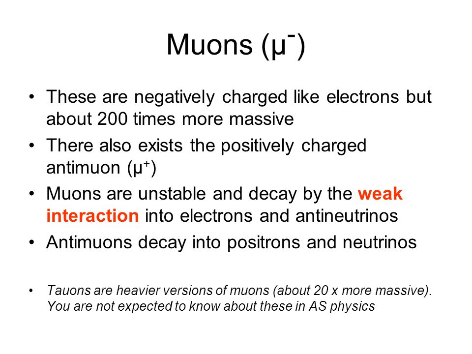 Muons (μ - ) These are negatively charged like electrons but about 200 times more massive There also exists the positively charged antimuon (μ + ) Muo
