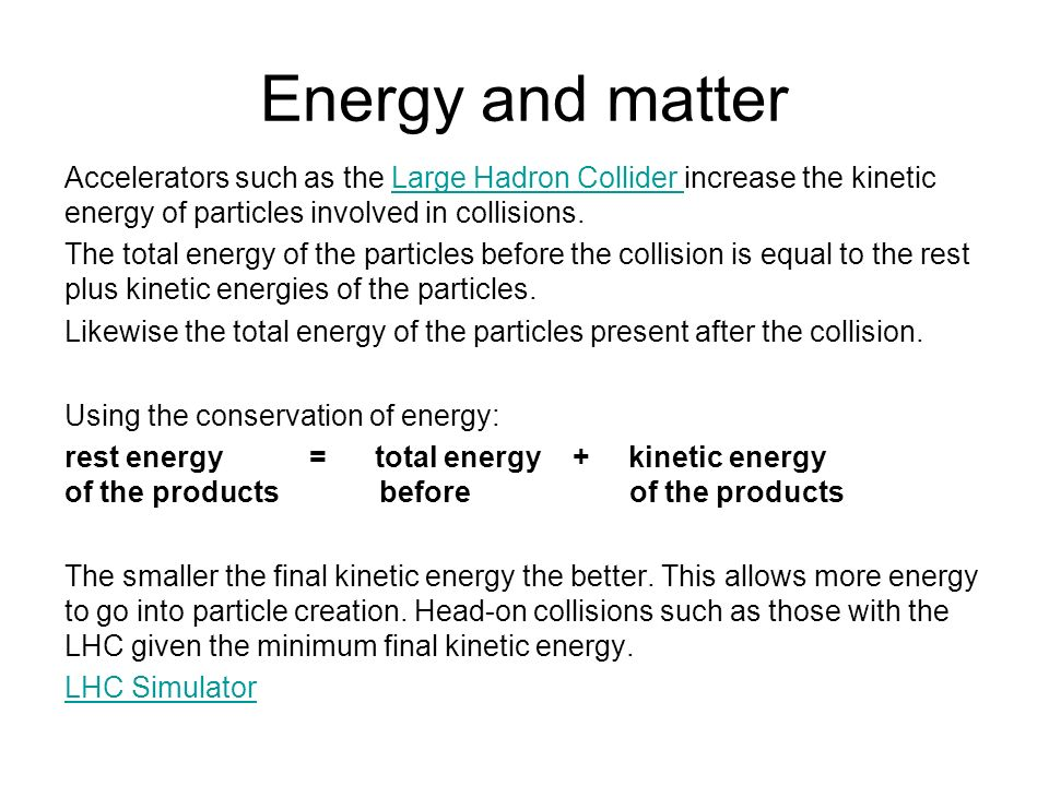 Energy and matter Accelerators such as the Large Hadron Collider increase the kinetic energy of particles involved in collisions.Large Hadron Collider