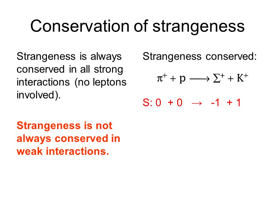 Conservation of strangeness Strangeness is always conserved in all strong interactions (no leptons involved). Strangeness is not always conserved in w