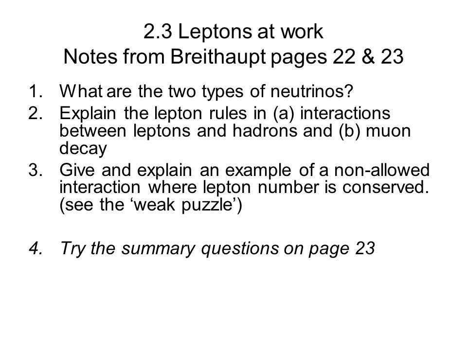 2.3 Leptons at work Notes from Breithaupt pages 22 & 23 1.What are the two types of neutrinos? 2.Explain the lepton rules in (a) interactions between