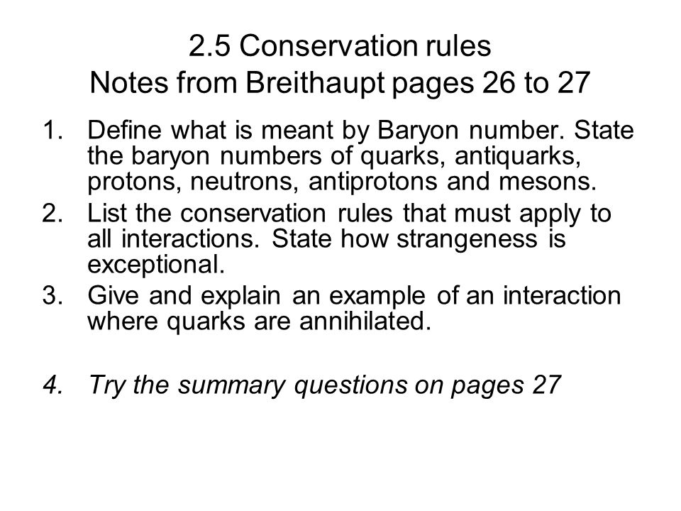 2.5 Conservation rules Notes from Breithaupt pages 26 to 27 1.Define what is meant by Baryon number. State the baryon numbers of quarks, antiquarks, p