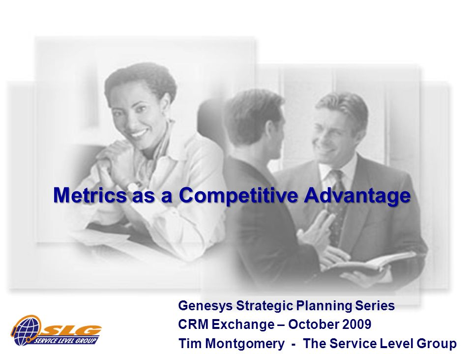 Metrics as a Competitive Advantage Genesys Strategic Planning Series CRM Exchange – October 2009 Tim Montgomery - The Service Level Group